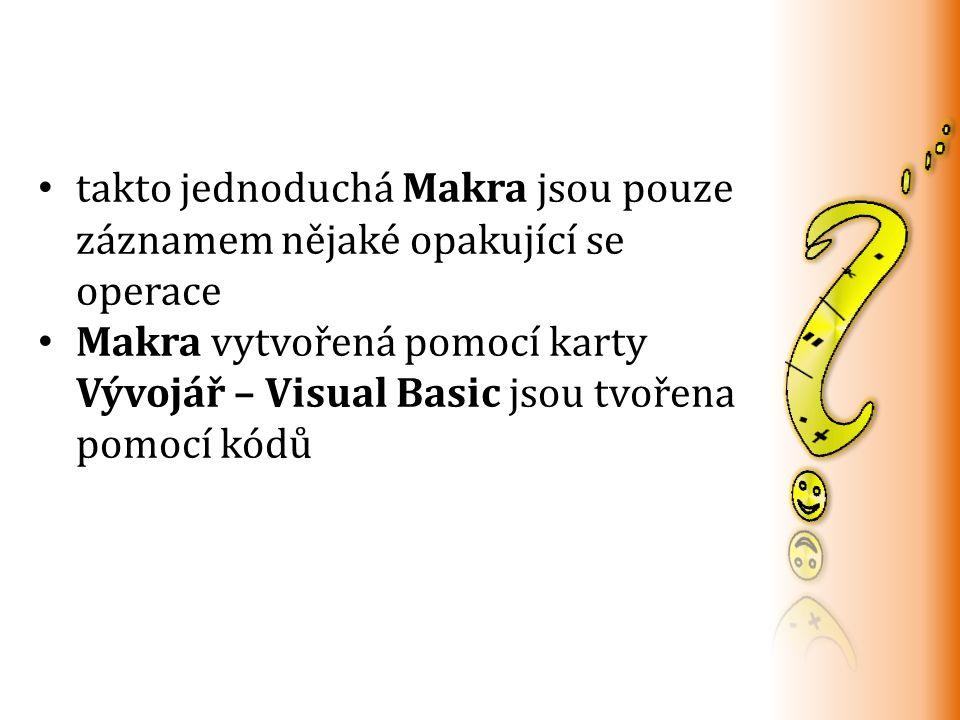 takto jednoduchá Makra jsou pouze záznamem nějaké opakující se operace Makra vytvořená pomocí karty Vývojář – Visual Basic jsou tvořena pomocí kódů