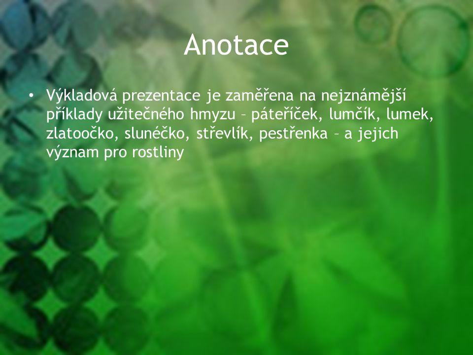 Anotace Výkladová prezentace je zaměřena na nejznámější příklady užitečného hmyzu – páteříček, lumčík, lumek, zlatoočko, slunéčko, střevlík, pestřenka – a jejich význam pro rostliny