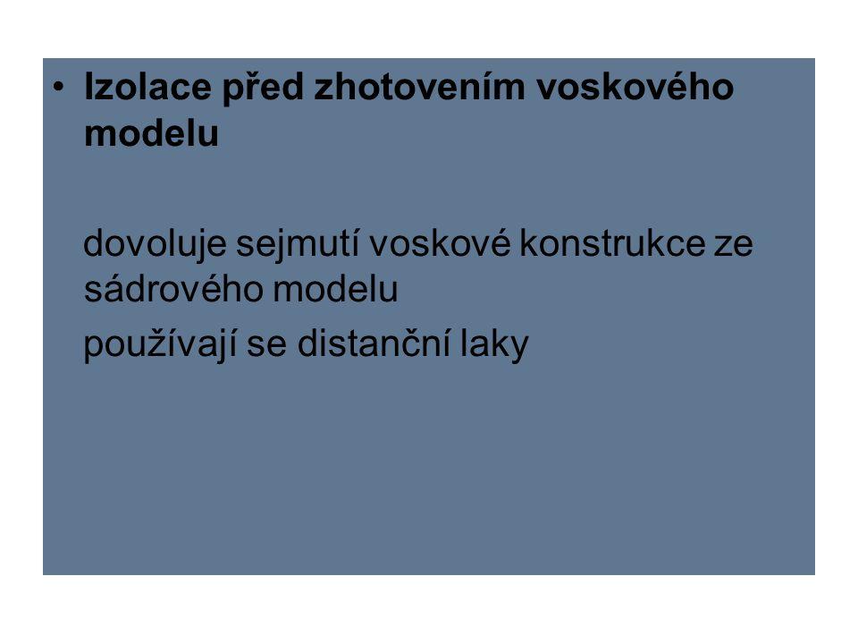 Izolace před zhotovením voskového modelu dovoluje sejmutí voskové konstrukce ze sádrového modelu používají se distanční laky