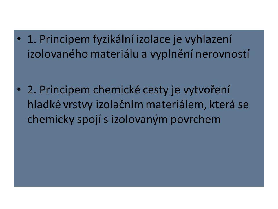 1. Principem fyzikální izolace je vyhlazení izolovaného materiálu a vyplnění nerovností 2. Principem chemické cesty je vytvoření hladké vrstvy izolačn