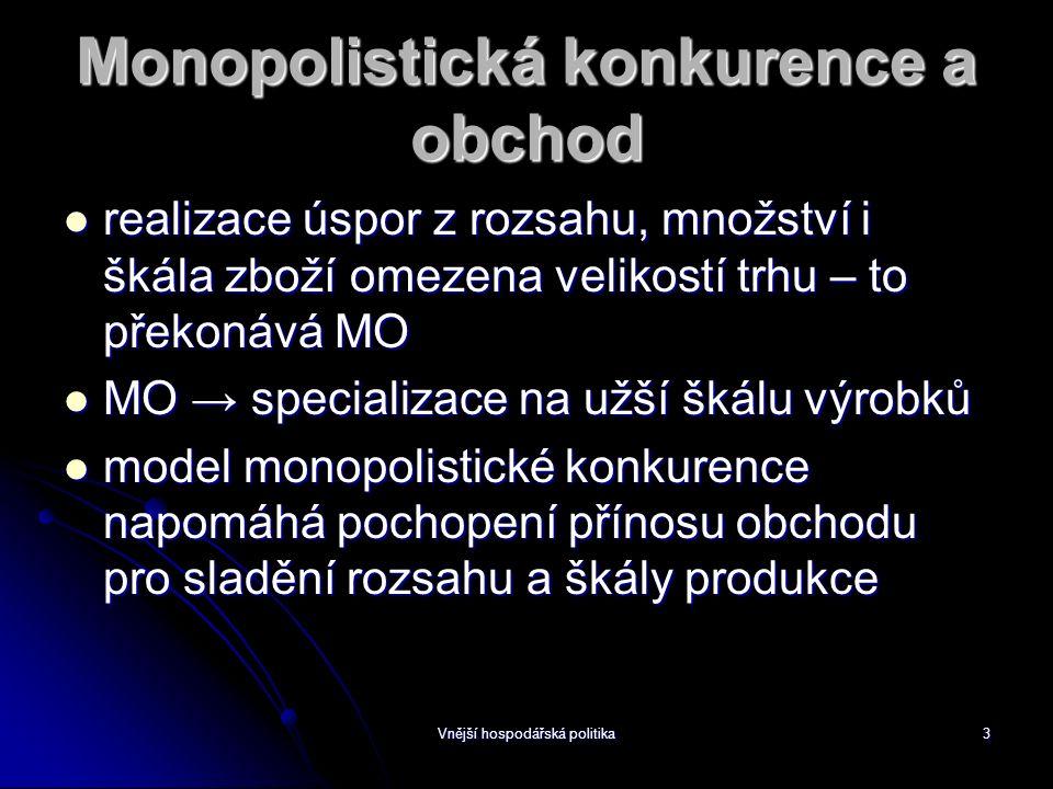 Vnější hospodářská politika3 Monopolistická konkurence a obchod realizace úspor z rozsahu, množství i škála zboží omezena velikostí trhu – to překonává MO realizace úspor z rozsahu, množství i škála zboží omezena velikostí trhu – to překonává MO MO → specializace na užší škálu výrobků MO → specializace na užší škálu výrobků model monopolistické konkurence napomáhá pochopení přínosu obchodu pro sladění rozsahu a škály produkce model monopolistické konkurence napomáhá pochopení přínosu obchodu pro sladění rozsahu a škály produkce