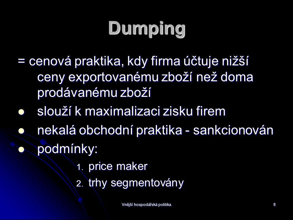 Vnější hospodářská politika8 Dumping = cenová praktika, kdy firma účtuje nižší ceny exportovanému zboží než doma prodávanému zboží slouží k maximalizaci zisku firem slouží k maximalizaci zisku firem nekalá obchodní praktika - sankcionován nekalá obchodní praktika - sankcionován podmínky: podmínky: 1.