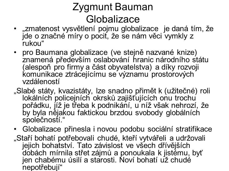 """Zygmunt Bauman Globalizace """"zmatenost vysvětlení pojmu globalizace je daná tím, že jde o značné míry o pocit, že se nám věci vymkly z rukou pro Baumana globalizace (ve stejně nazvané knize) znamená především oslabování hranic národního státu (alespoň pro firmy a část obyvatelstva) a díky rozvoji komunikace ztrácejícímu se významu prostorových vzdáleností """"Slabé státy, kvazistáty, lze snadno přimět k (užitečné) roli lokálních policejních okrsků zajišťujících onu trochu pořádku, jíž je třeba k podnikání, u níž však nehrozí, že by byla nějakou faktickou brzdou svobody globálních společností. Globalizace přinesla i novou podobu sociální stratifikace """"Staří bohatí potřebovali chudé, kteří vytvářeli a udržovali jejich bohatství."""