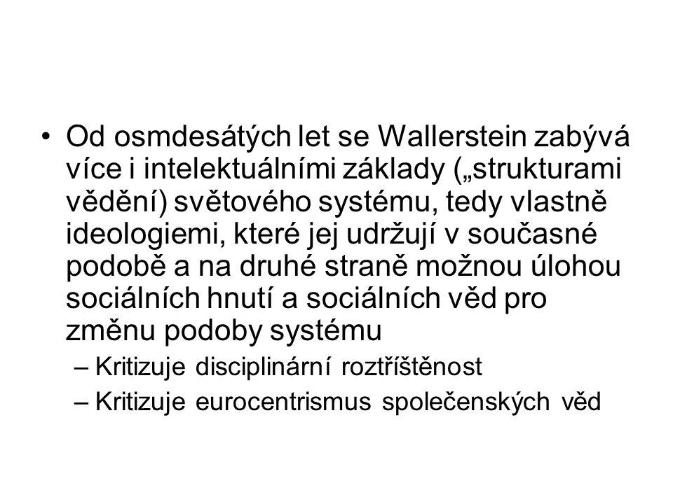 """Od osmdesátých let se Wallerstein zabývá více i intelektuálními základy (""""strukturami vědění) světového systému, tedy vlastně ideologiemi, které jej udržují v současné podobě a na druhé straně možnou úlohou sociálních hnutí a sociálních věd pro změnu podoby systému –Kritizuje disciplinární roztříštěnost –Kritizuje eurocentrismus společenských věd"""
