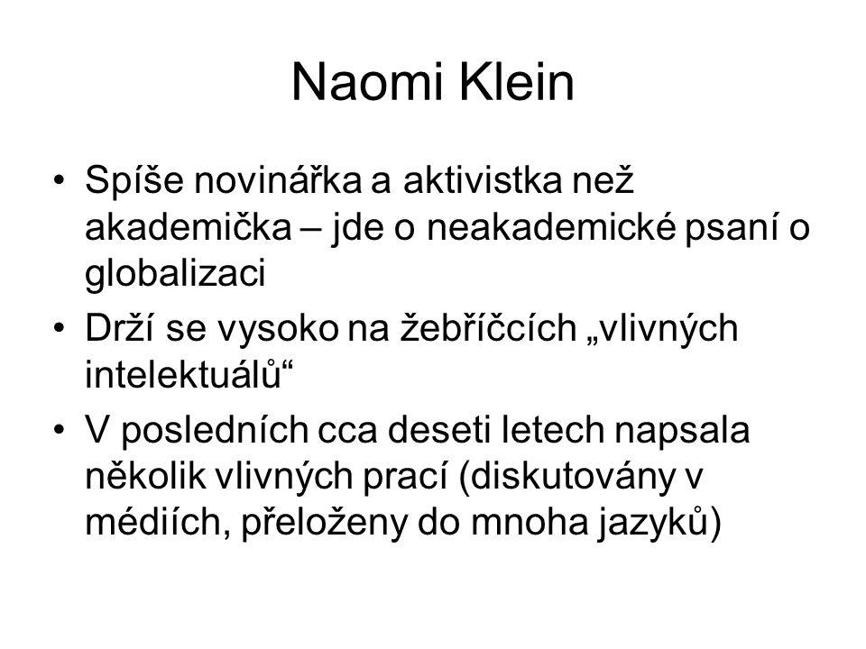 """Naomi Klein Spíše novinářka a aktivistka než akademička – jde o neakademické psaní o globalizaci Drží se vysoko na žebříčcích """"vlivných intelektuálů V posledních cca deseti letech napsala několik vlivných prací (diskutovány v médiích, přeloženy do mnoha jazyků)"""