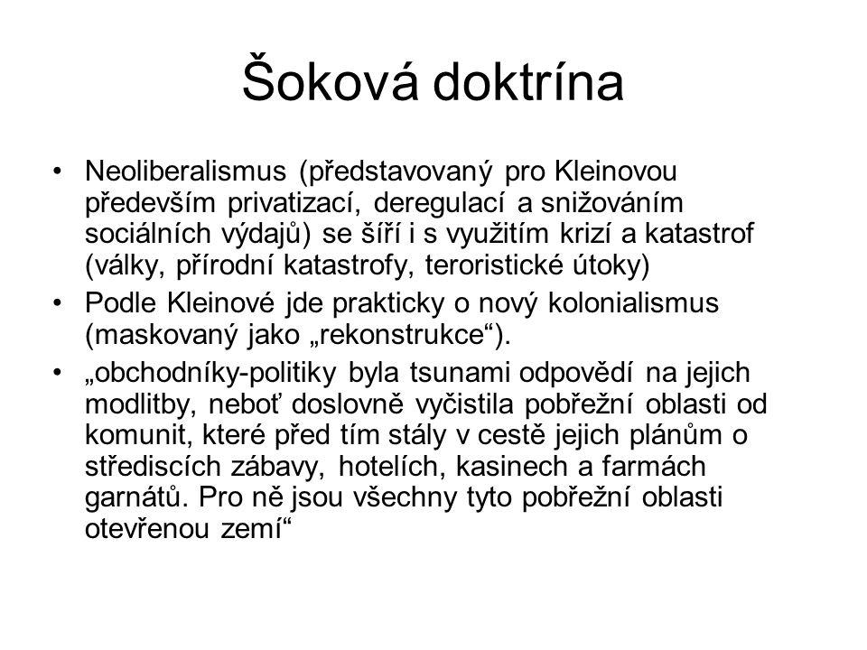 """Šoková doktrína Neoliberalismus (představovaný pro Kleinovou především privatizací, deregulací a snižováním sociálních výdajů) se šíří i s využitím krizí a katastrof (války, přírodní katastrofy, teroristické útoky) Podle Kleinové jde prakticky o nový kolonialismus (maskovaný jako """"rekonstrukce )."""