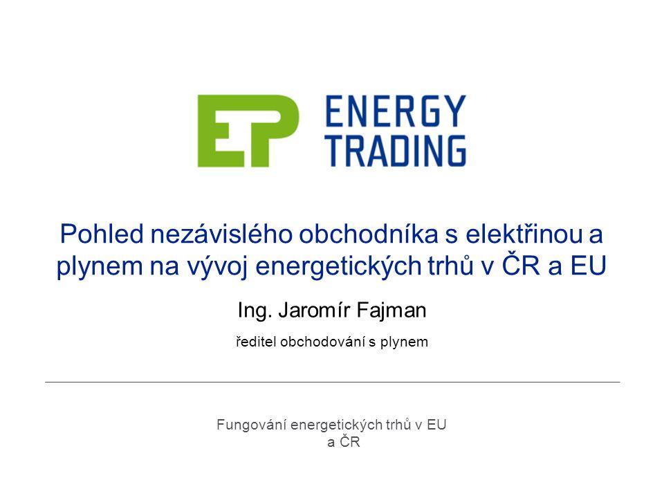 Pohled nezávislého obchodníka s elektřinou a plynem na vývoj energetických trhů v ČR a EU Ing. Jaromír Fajman ředitel obchodování s plynem Fungování e