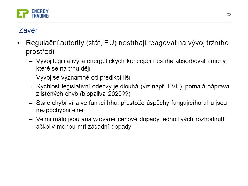 33 Regulační autority (stát, EU) nestíhají reagovat na vývoj tržního prostředí –Vývoj legislativy a energetických koncepcí nestíhá absorbovat změny, které se na trhu dějí –Vývoj se významně od predikcí liší –Rychlost legislativní odezvy je dlouhá (viz např.