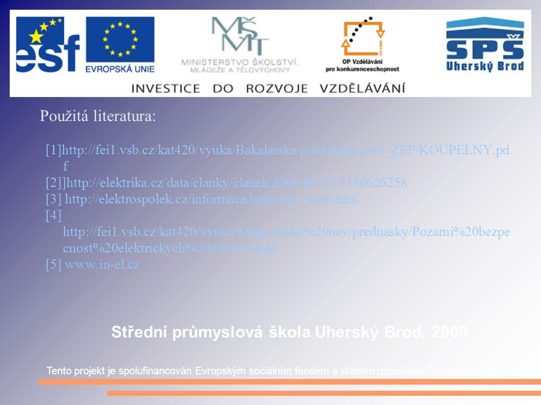 Použitá literatura: [1]http://fei1.vsb.cz/kat420/vyuka/Bakalarske/prednasky/pred_ZEP/KOUPELNY.pd f [2]]http://elektrika.cz/data/clanky/clanek.2006-02-21.3186626258 [3] http://elektrospolek.cz/informace/bezpecny_dum.htm [4] http://fei1.vsb.cz/kat420/vyuka/Magisterske%20nav/prednasky/Pozarni%20bezpe cnost%20elektrickych%20zarizeni.pdf [5] www.in-el.cz Tento projekt je spolufinancován Evropským sociálním fondem a státním rozpočtem České republiky Střední průmyslová škola Uherský Brod, 2009