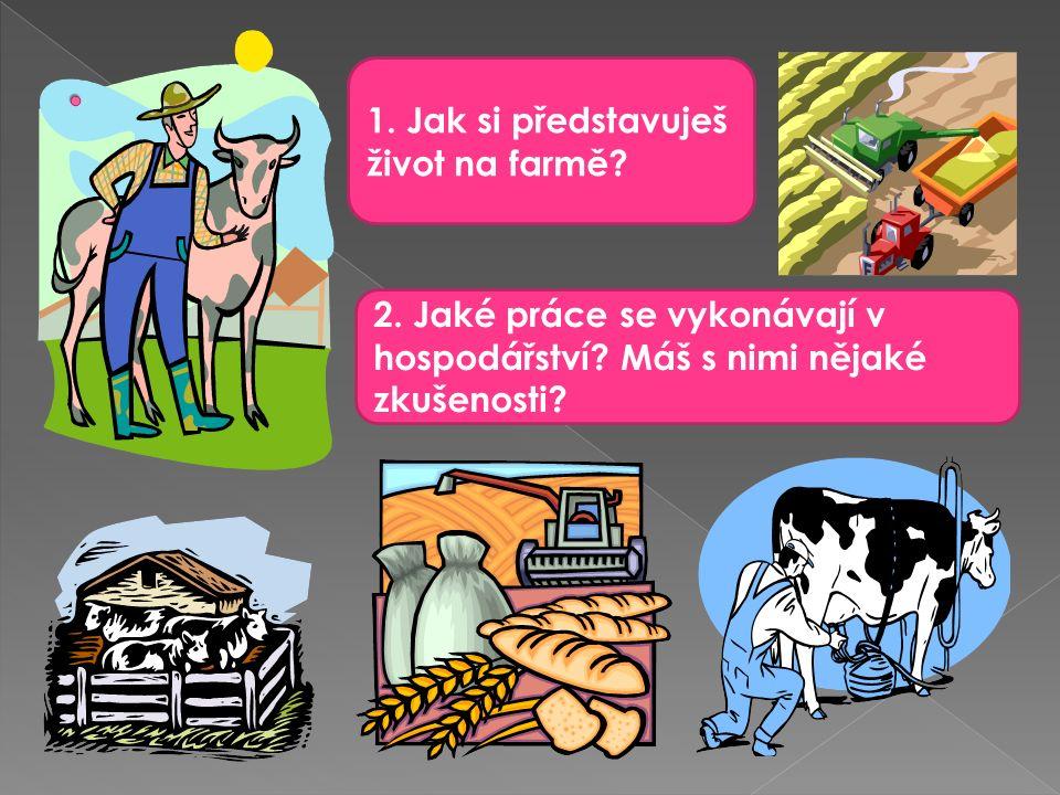 1. Jak si představuješ život na farmě. 2. Jaké práce se vykonávají v hospodářství.