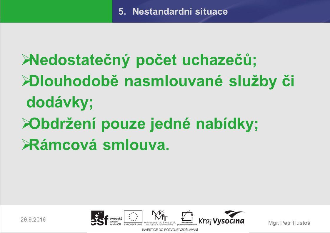 Mgr. Petr Tlustoš 5.Nestandardní situace  Nedostatečný počet uchazečů;  Dlouhodobě nasmlouvané služby či dodávky;  Obdržení pouze jedné nabídky; 