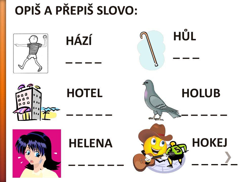 OPIŠ A PŘEPIŠ SLOVO: HOKEJ _ _ _ _ _ HÁZÍ _ _ HOTEL _ _ _ _ _ HELENA _ _ _ HOLUB _ _ _ _ _ HŮL _ _ _