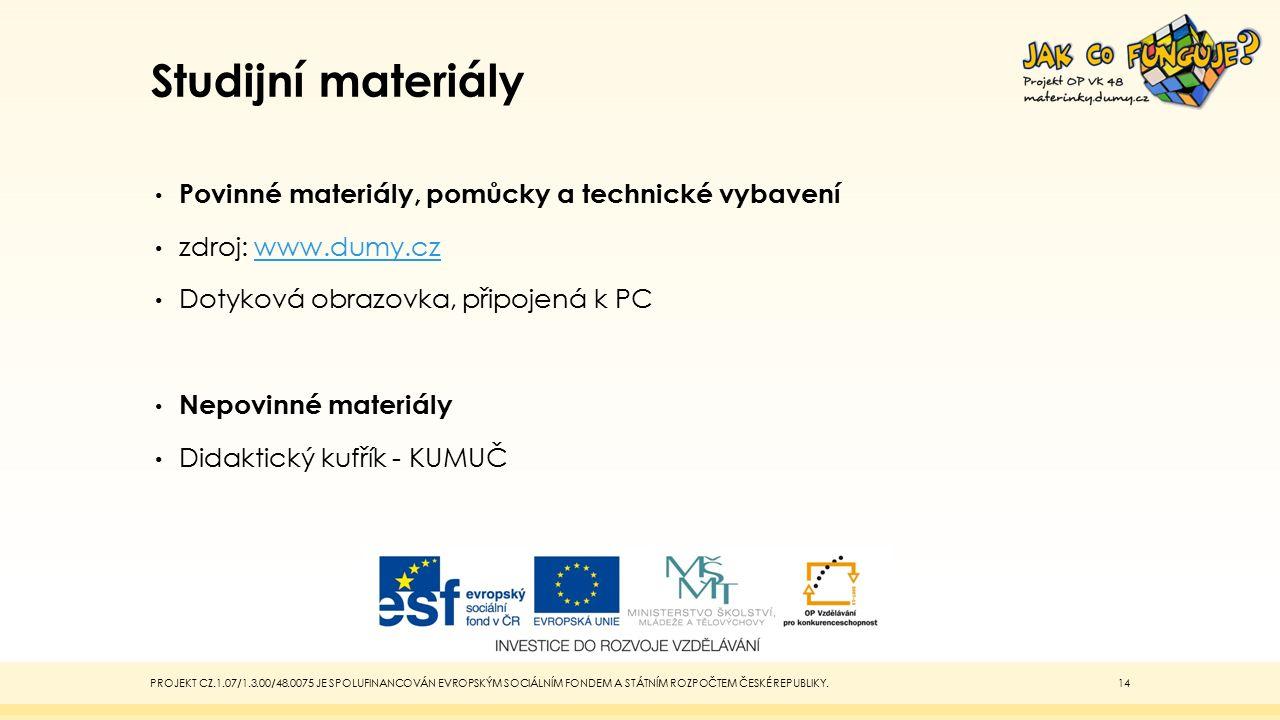 Studijní materiály Povinné materiály, pomůcky a technické vybavení zdroj: www.dumy.czwww.dumy.cz Dotyková obrazovka, připojená k PC Nepovinné materiály Didaktický kufřík - KUMUČ PROJEKT CZ.1.07/1.3.00/48.0075 JE SPOLUFINANCOVÁN EVROPSKÝM SOCIÁLNÍM FONDEM A STÁTNÍM ROZPOČTEM ČESKÉ REPUBLIKY.14