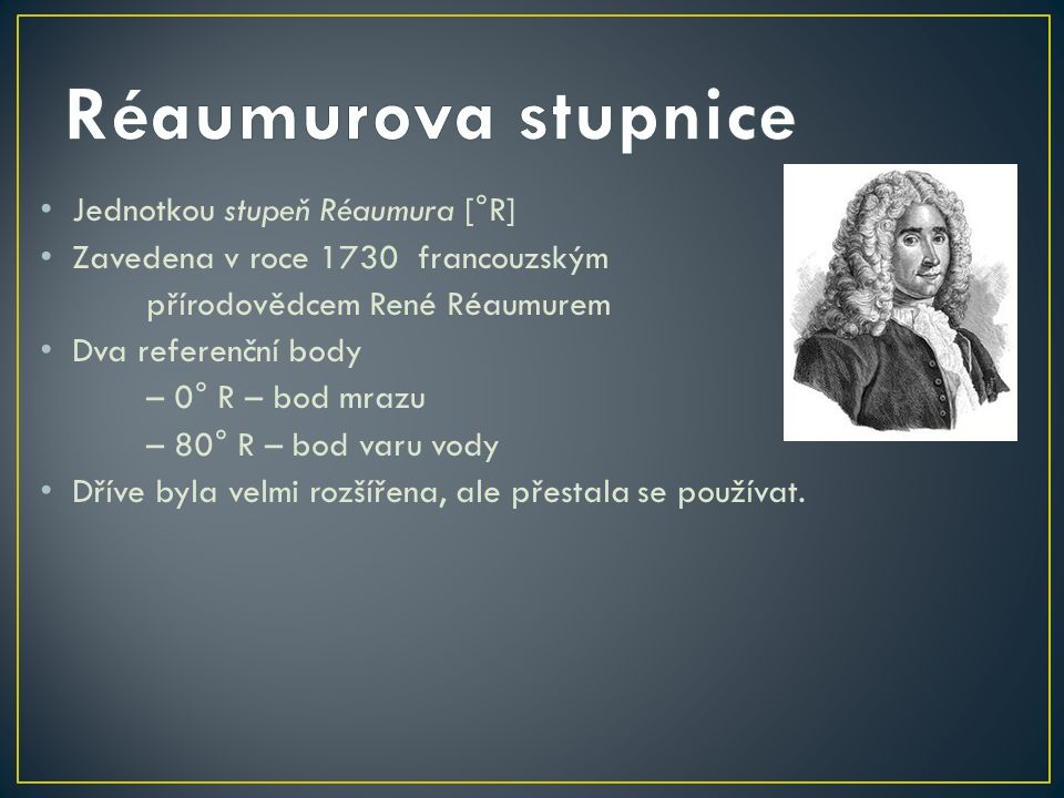 Jednotkou stupeň Réaumura [°R] Zavedena v roce 1730 francouzským přírodovědcem René Réaumurem Dva referenční body – 0° R – bod mrazu – 80° R – bod var