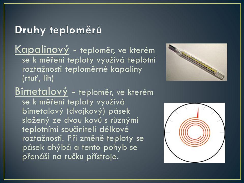 Kapalinový - teploměr, ve kterém se k měření teploty využívá teplotní roztažnosti teploměrné kapaliny (rtuť, líh) Bimetalový - teploměr, ve kterém se k měření teploty využívá bimetalový (dvojkový) pásek složený ze dvou kovů s různými teplotními součiniteli délkové roztažnosti.