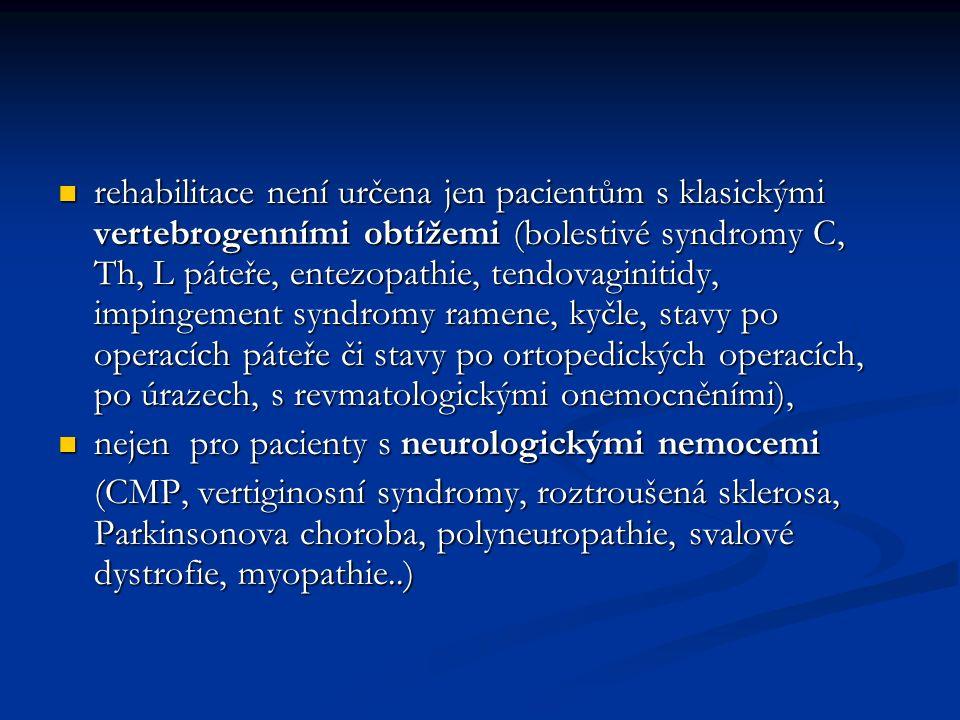 rehabilitace není určena jen pacientům s klasickými vertebrogenními obtížemi (bolestivé syndromy C, Th, L páteře, entezopathie, tendovaginitidy, impingement syndromy ramene, kyčle, stavy po operacích páteře či stavy po ortopedických operacích, po úrazech, s revmatologickými onemocněními), rehabilitace není určena jen pacientům s klasickými vertebrogenními obtížemi (bolestivé syndromy C, Th, L páteře, entezopathie, tendovaginitidy, impingement syndromy ramene, kyčle, stavy po operacích páteře či stavy po ortopedických operacích, po úrazech, s revmatologickými onemocněními), nejen pro pacienty s neurologickými nemocemi nejen pro pacienty s neurologickými nemocemi (CMP, vertiginosní syndromy, roztroušená sklerosa, Parkinsonova choroba, polyneuropathie, svalové dystrofie, myopathie..)
