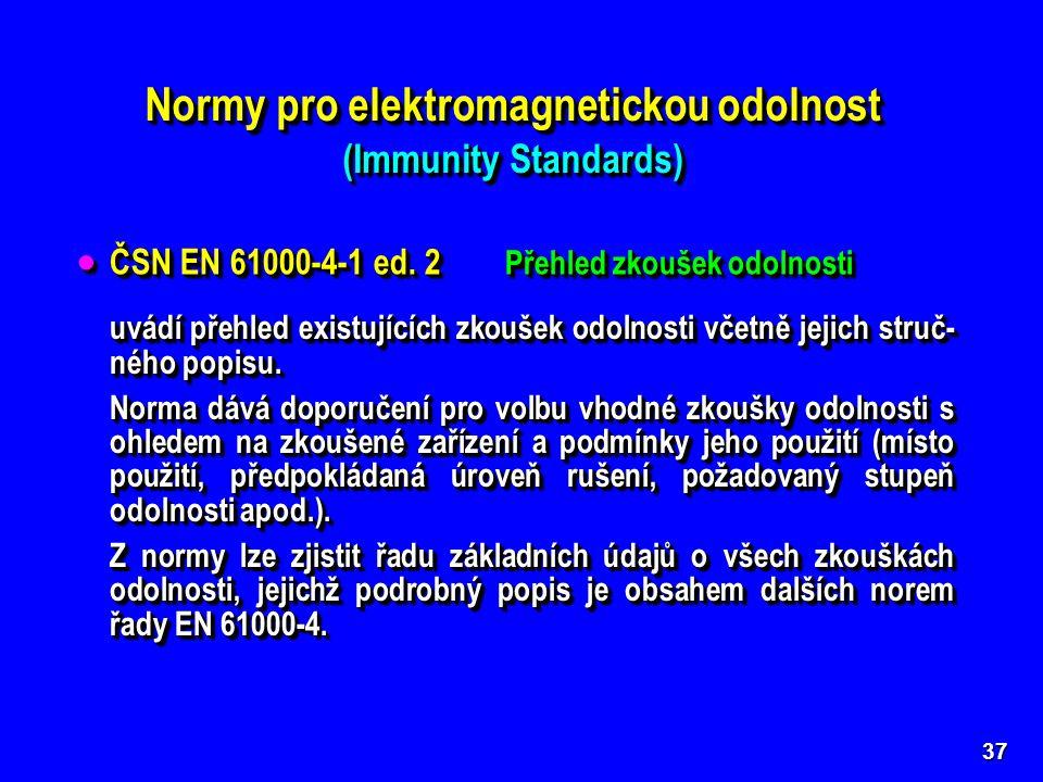 """Normy pro elektromagnetickou odolnost (Immunity Standards) Normy pro elektromagnetickou odolnost (Immunity Standards) 37 Základní normy (Basic Standards) řady ČSN EN 61000-4 se společným názvem """"Elektromagnetická kompatibilita – zkušeb- ní a měřicí technika podrobně popisují jednotlivé typy zkoušek odolnosti."""