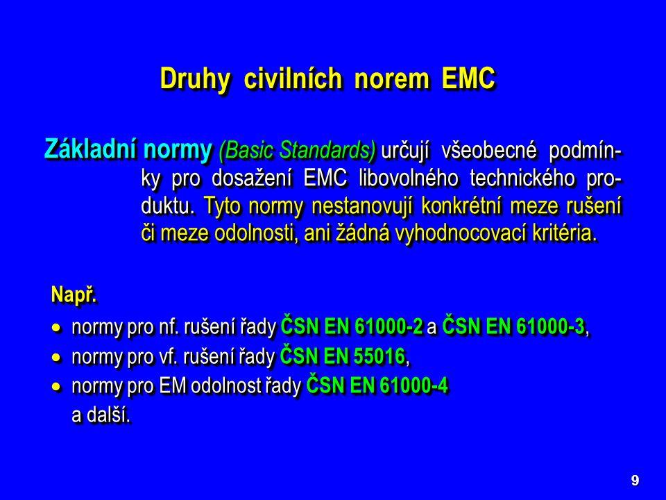 9 Druhy civilních norem EMC Základní normy (Basic Standards) určují všeobecné podmín- ky pro dosažení EMC libovolného technického pro- duktu. Tyto nor