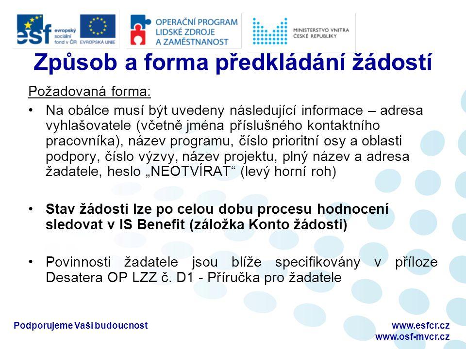 """Podporujeme Vaši budoucnostwww.esfcr.cz www.osf-mvcr.cz Způsob a forma předkládání žádostí Požadovaná forma: Na obálce musí být uvedeny následující informace – adresa vyhlašovatele (včetně jména příslušného kontaktního pracovníka), název programu, číslo prioritní osy a oblasti podpory, číslo výzvy, název projektu, plný název a adresa žadatele, heslo """"NEOTVÍRAT (levý horní roh) Stav žádosti lze po celou dobu procesu hodnocení sledovat v IS Benefit (záložka Konto žádosti) Povinnosti žadatele jsou blíže specifikovány v příloze Desatera OP LZZ č."""