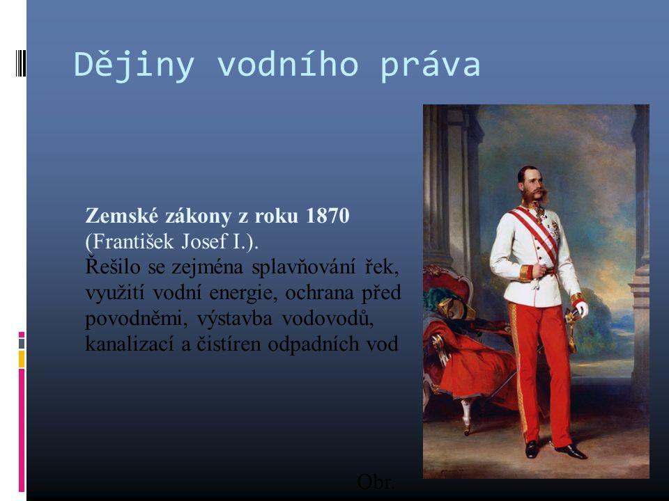 Dějiny vodního práva Zemské zákony z roku 1870 (František Josef I.). Řešilo se zejména splavňování řek, využití vodní energie, ochrana před povodněmi,
