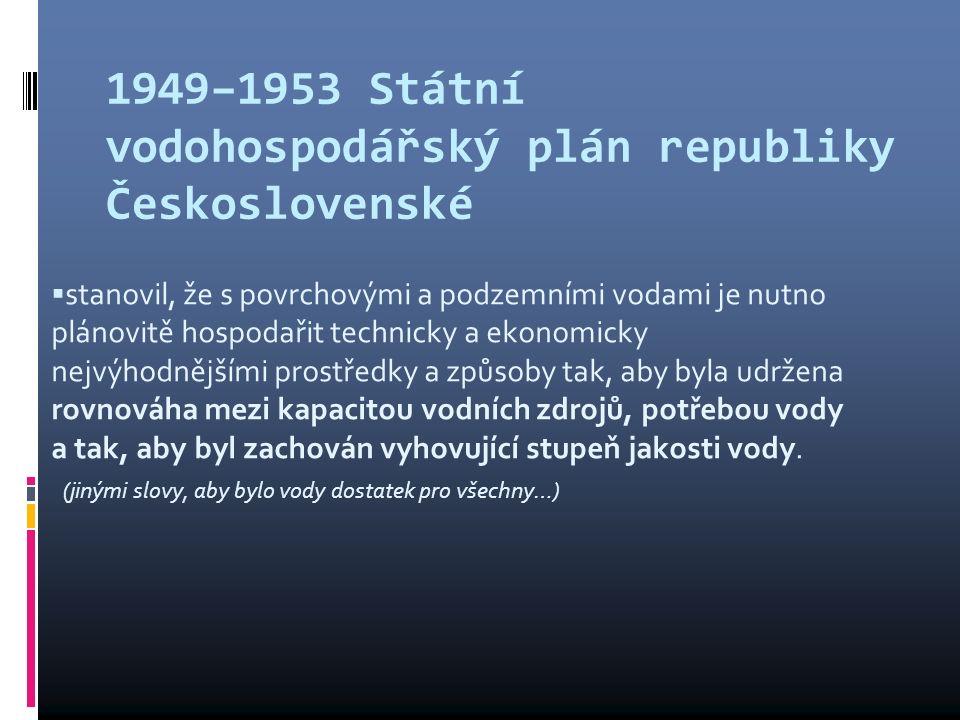 1949–1953 Státní vodohospodářský plán republiky Československé  stanovil, že s povrchovými a podzemními vodami je nutno plánovitě hospodařit technicky a ekonomicky nejvýhodnějšími prostředky a způsoby tak, aby byla udržena rovnováha mezi kapacitou vodních zdrojů, potřebou vody a tak, aby byl zachován vyhovující stupeň jakosti vody.