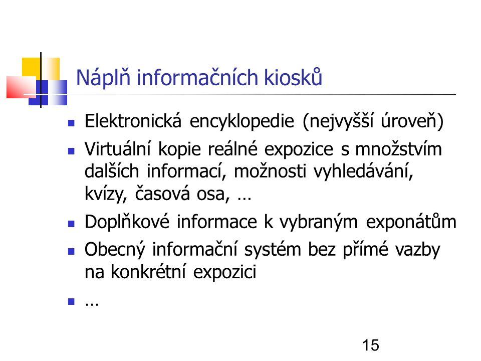15 Náplň informačních kiosků Elektronická encyklopedie (nejvyšší úroveň) Virtuální kopie reálné expozice s množstvím dalších informací, možnosti vyhledávání, kvízy, časová osa, … Doplňkové informace k vybraným exponátům Obecný informační systém bez přímé vazby na konkrétní expozici …