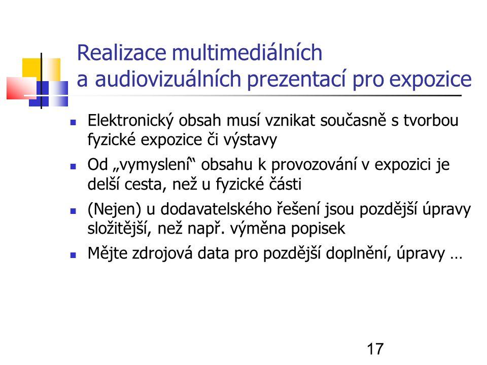"""17 Realizace multimediálních a audiovizuálních prezentací pro expozice Elektronický obsah musí vznikat současně s tvorbou fyzické expozice či výstavy Od """"vymyslení obsahu k provozování v expozici je delší cesta, než u fyzické části (Nejen) u dodavatelského řešení jsou pozdější úpravy složitější, než např."""