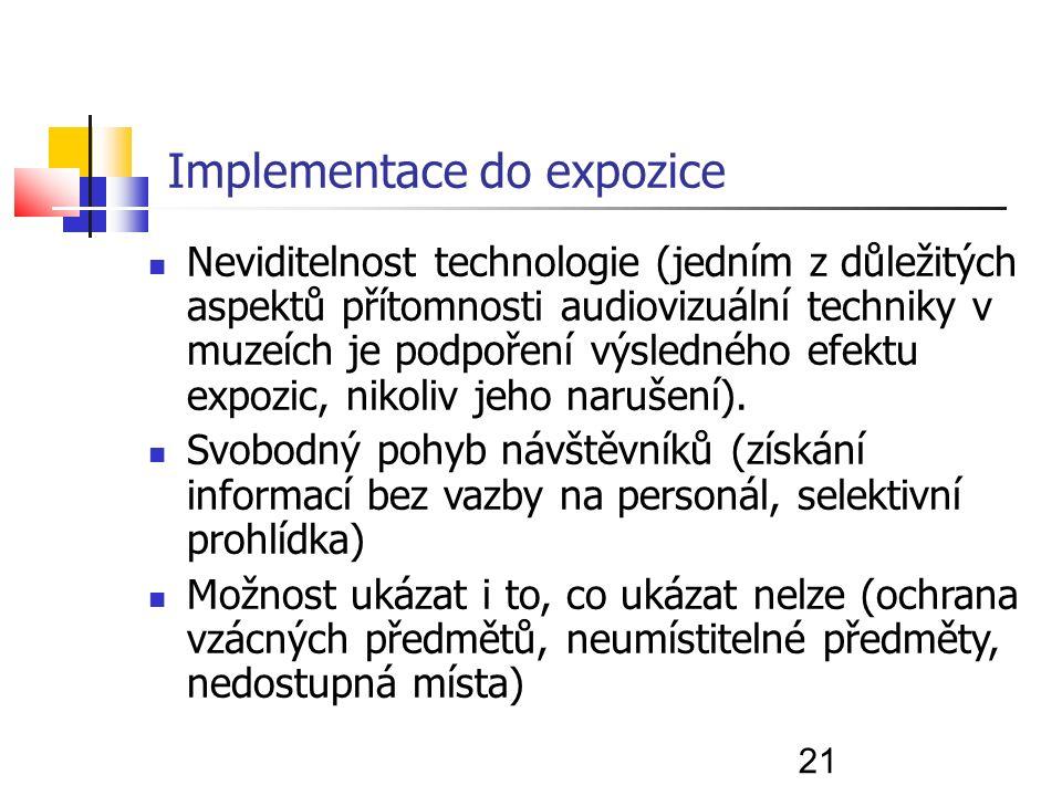 21 Implementace do expozice Neviditelnost technologie (jedním z důležitých aspektů přítomnosti audiovizuální techniky v muzeích je podpoření výsledného efektu expozic, nikoliv jeho narušení).