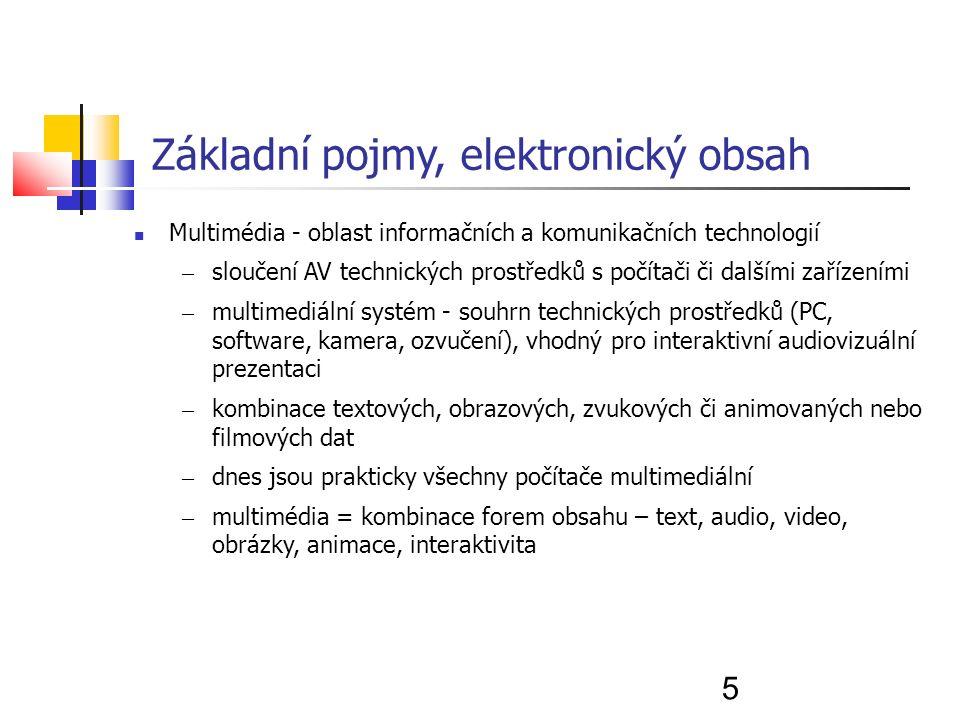 5 Základní pojmy, elektronický obsah Multimédia - oblast informačních a komunikačních technologií – sloučení AV technických prostředků s počítači či dalšími zařízeními – multimediální systém - souhrn technických prostředků (PC, software, kamera, ozvučení), vhodný pro interaktivní audiovizuální prezentaci – kombinace textových, obrazových, zvukových či animovaných nebo filmových dat – dnes jsou prakticky všechny počítače multimediální – multimédia = kombinace forem obsahu – text, audio, video, obrázky, animace, interaktivita