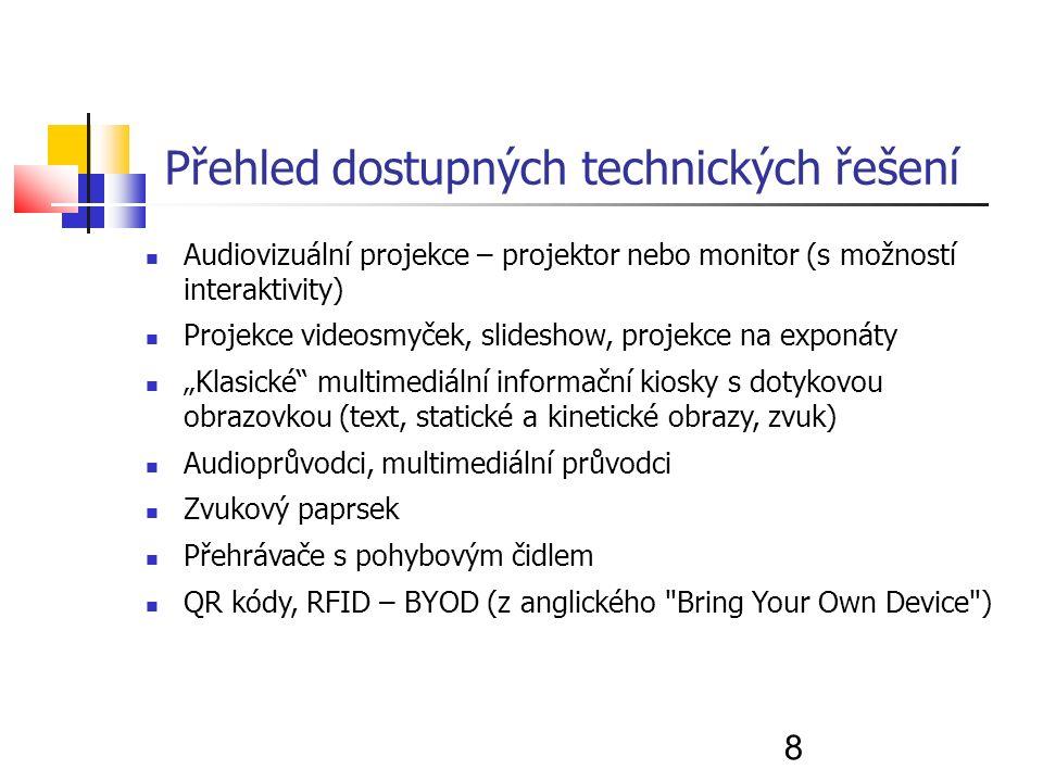 """8 Přehled dostupných technických řešení Audiovizuální projekce – projektor nebo monitor (s možností interaktivity) Projekce videosmyček, slideshow, projekce na exponáty """"Klasické multimediální informační kiosky s dotykovou obrazovkou (text, statické a kinetické obrazy, zvuk) Audioprůvodci, multimediální průvodci Zvukový paprsek Přehrávače s pohybovým čidlem QR kódy, RFID – BYOD (z anglického Bring Your Own Device )"""