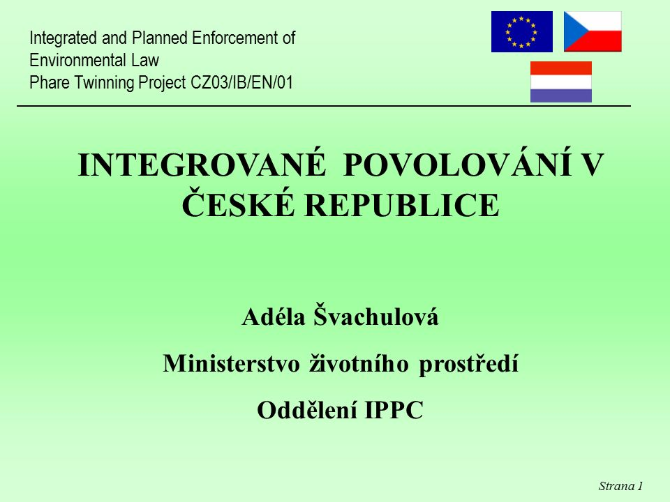 Strana 1 INTEGROVANÉ POVOLOVÁNÍ V ČESKÉ REPUBLICE Adéla Švachulová Ministerstvo životního prostředí Oddělení IPPC Integrated and Planned Enforcement of Environmental Law Phare Twinning Project CZ03/IB/EN/01