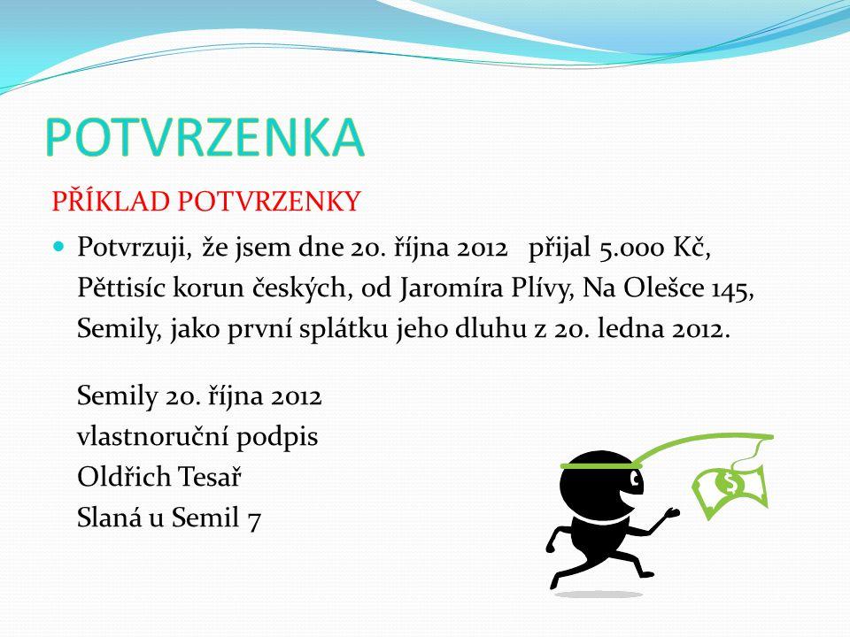 PŘÍKLAD POTVRZENKY Potvrzuji, že jsem dne 20. října 2012 přijal 5.000 Kč, Pěttisíc korun českých, od Jaromíra Plívy, Na Olešce 145, Semily, jako první