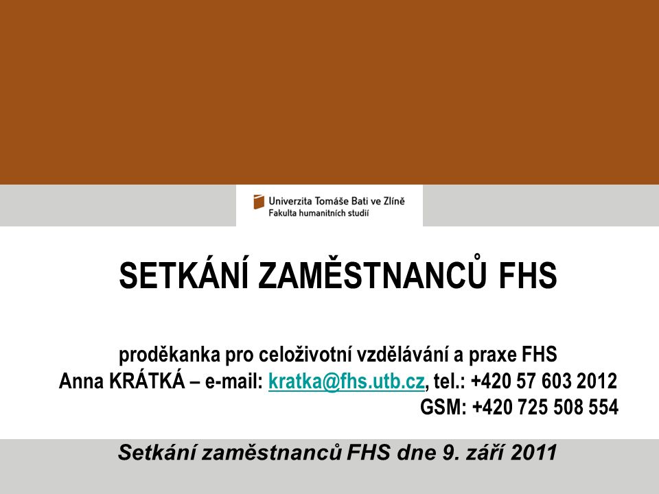 SETKÁNÍ ZAMĚSTNANCŮ FHS proděkanka pro celoživotní vzdělávání a praxe FHS Anna KRÁTKÁ – e-mail: kratka@fhs.utb.cz, tel.: +420 57 603 2012kratka@fhs.utb.cz GSM: +420 725 508 554 Setkání zaměstnanců FHS dne 9.