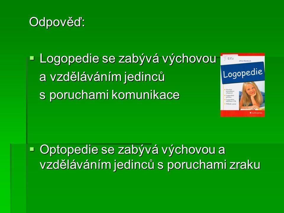 Odpověď:  Logopedie se zabývá výchovou a vzděláváním jedinců a vzděláváním jedinců s poruchami komunikace s poruchami komunikace  Optopedie se zabýv