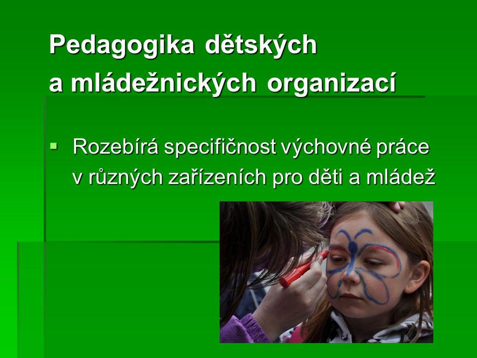 Pedagogika dětských a mládežnických organizací  Rozebírá specifičnost výchovné práce v různých zařízeních pro děti a mládež v různých zařízeních pro děti a mládež