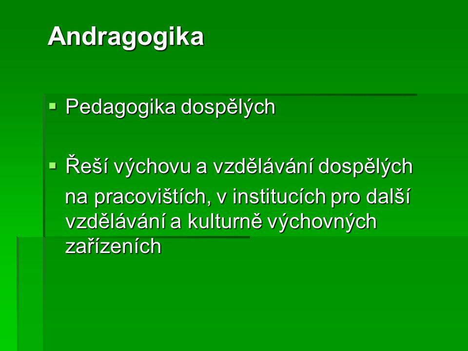 Andragogika  Pedagogika dospělých  Řeší výchovu a vzdělávání dospělých na pracovištích, v institucích pro další vzdělávání a kulturně výchovných zařízeních na pracovištích, v institucích pro další vzdělávání a kulturně výchovných zařízeních
