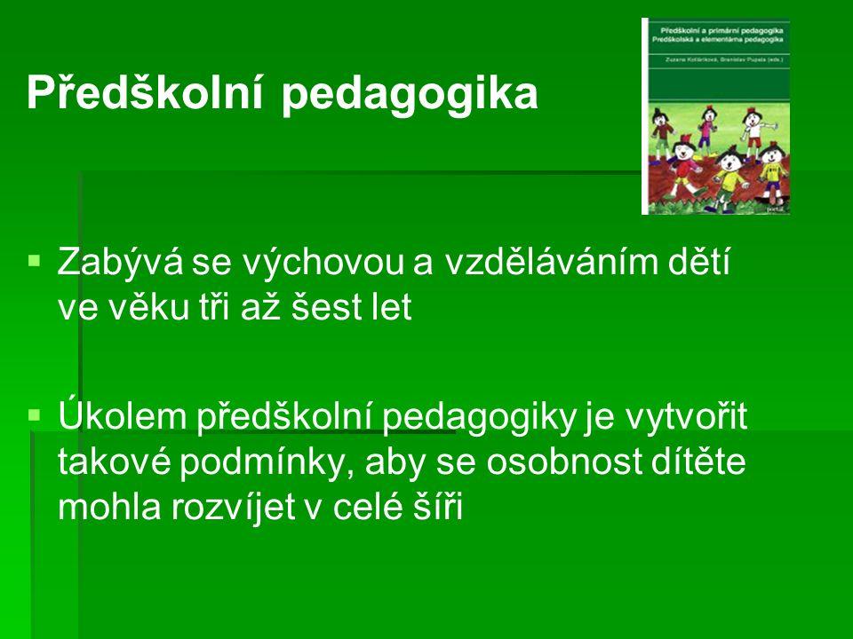 Předškolní pedagogika   Zabývá se výchovou a vzděláváním dětí ve věku tři až šest let   Úkolem předškolní pedagogiky je vytvořit takové podmínky, aby se osobnost dítěte mohla rozvíjet v celé šíři