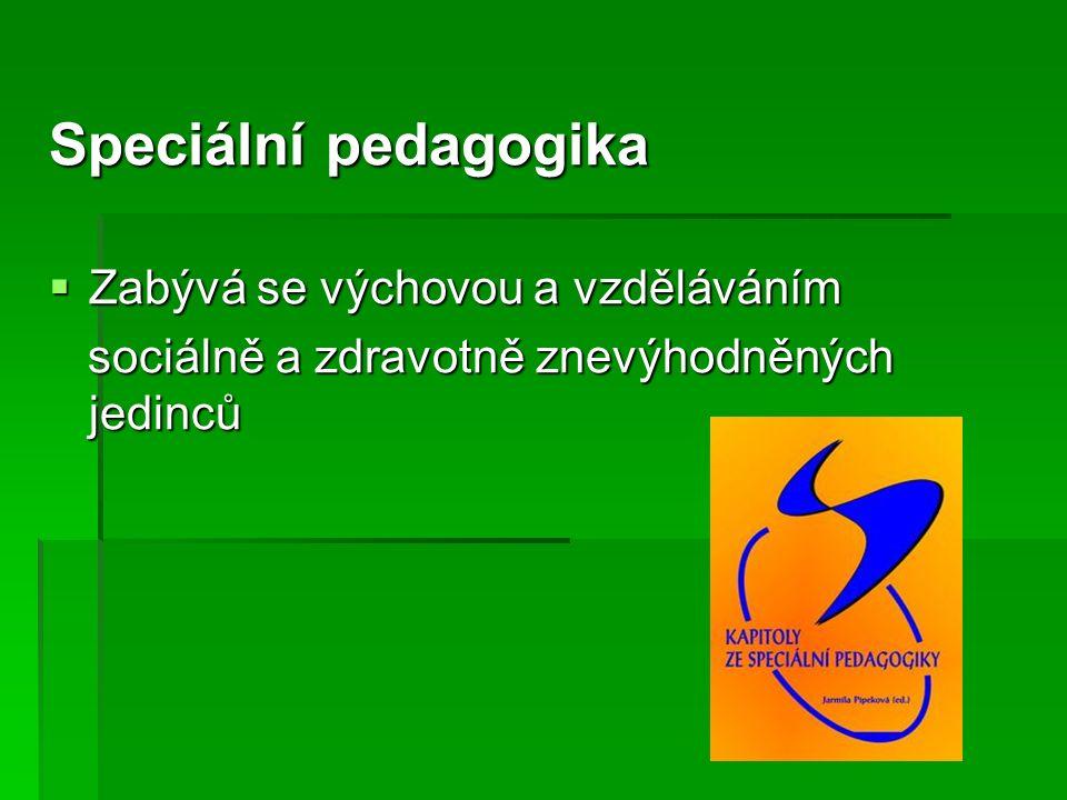 Speciální pedagogika  Zabývá se výchovou a vzděláváním sociálně a zdravotně znevýhodněných jedinců sociálně a zdravotně znevýhodněných jedinců