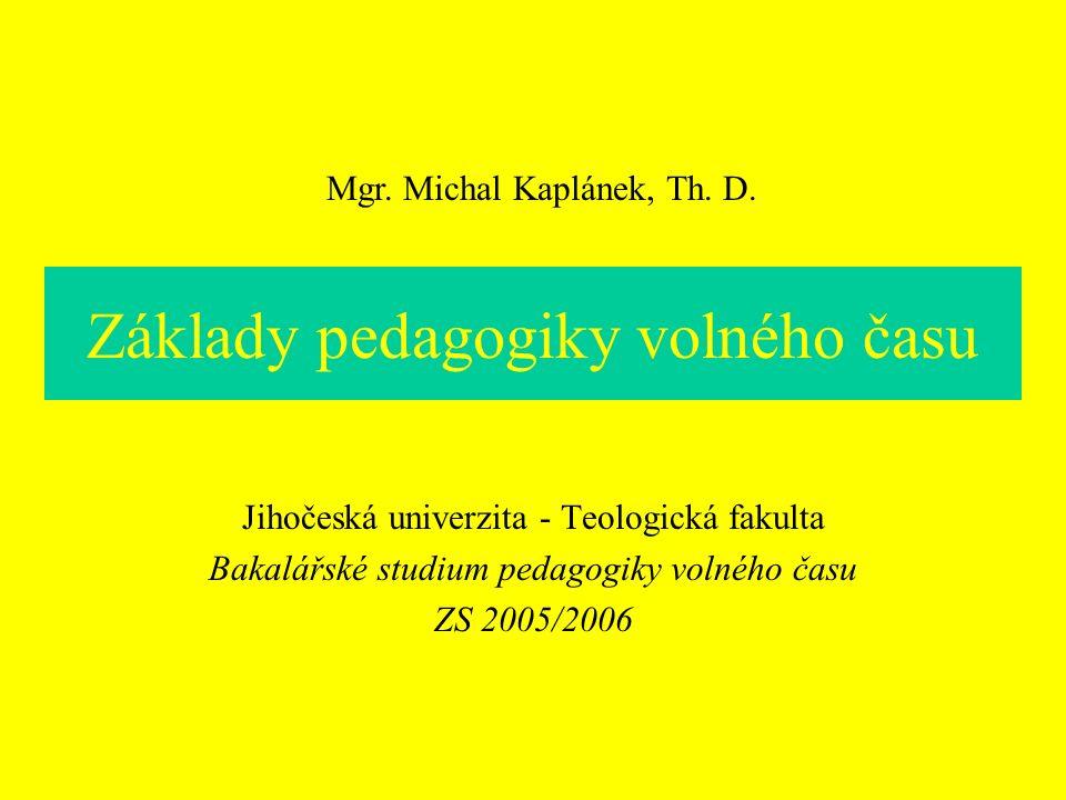 Základy pedagogiky volného času Jihočeská univerzita - Teologická fakulta Bakalářské studium pedagogiky volného času ZS 2005/2006 Mgr. Michal Kaplánek