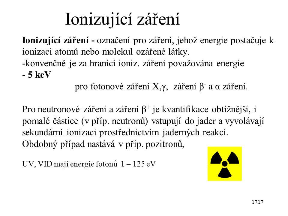 1717 Ionizující záření Ionizující záření - označení pro záření, jehož energie postačuje k ionizaci atomů nebo molekul ozářené látky.