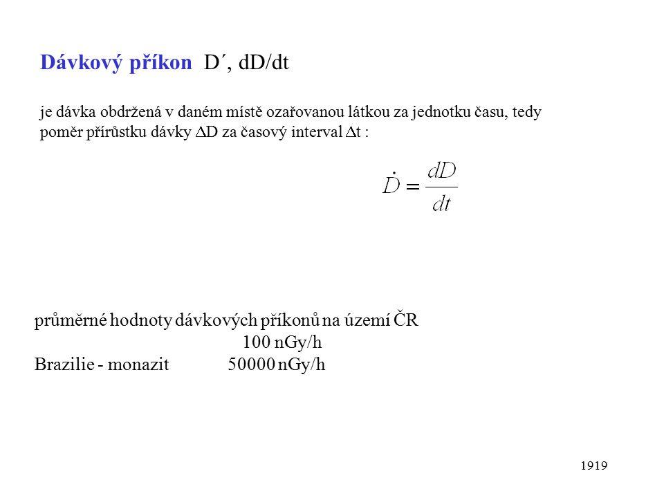 1919 Dávkový příkon D´, dD/dt je dávka obdržená v daném místě ozařovanou látkou za jednotku času, tedy poměr přírůstku dávky  D za časový interval  t : průměrné hodnoty dávkových příkonů na území ČR 100 nGy/h Brazilie - monazit 50000 nGy/h