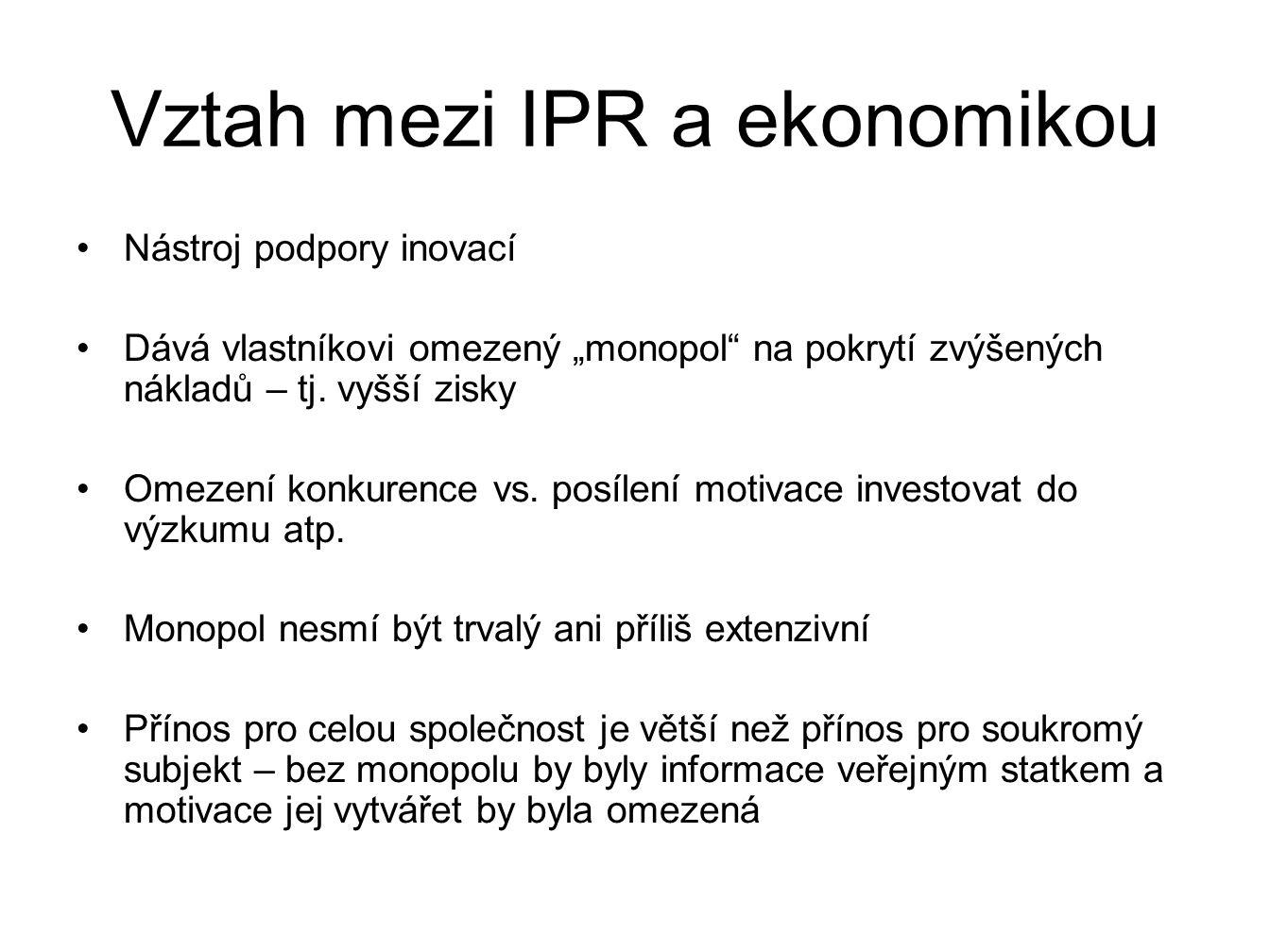 """Vztah mezi IPR a ekonomikou Nástroj podpory inovací Dává vlastníkovi omezený """"monopol"""" na pokrytí zvýšených nákladů – tj. vyšší zisky Omezení konkuren"""