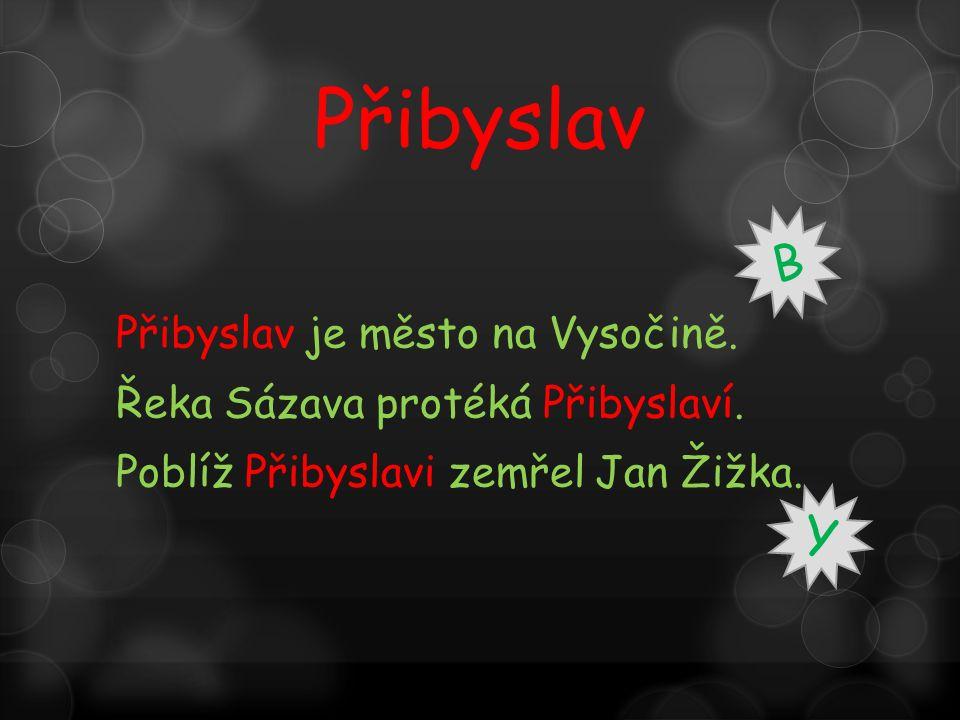 Přibyslav je město na Vysočině. Řeka Sázava protéká Přibyslaví. Poblíž Přibyslavi zemřel Jan Žižka. B Y