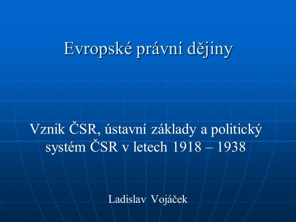 Evropské právní dějiny Vznik ČSR, ústavní základy a politický systém ČSR v letech 1918 – 1938 Ladislav Vojáček