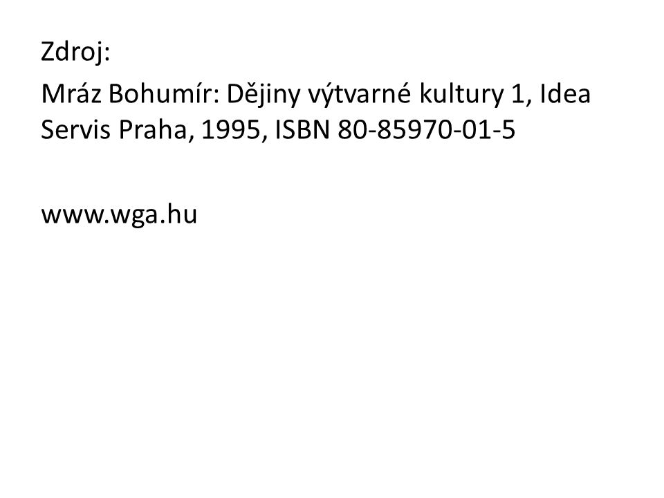 Zdroj: Mráz Bohumír: Dějiny výtvarné kultury 1, Idea Servis Praha, 1995, ISBN 80-85970-01-5 www.wga.hu