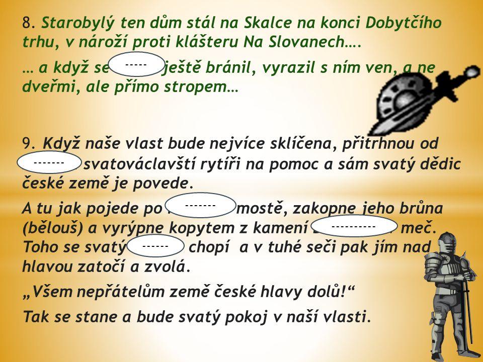 8. Starobylý ten dům stál na Skalce na konci Dobytčího trhu, v nároží proti klášteru Na Slovanech….