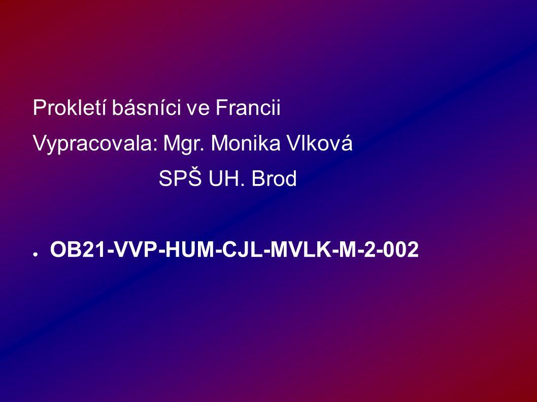 Prokletí básníci ve Francii Vypracovala: Mgr. Monika Vlková SPŠ UH.