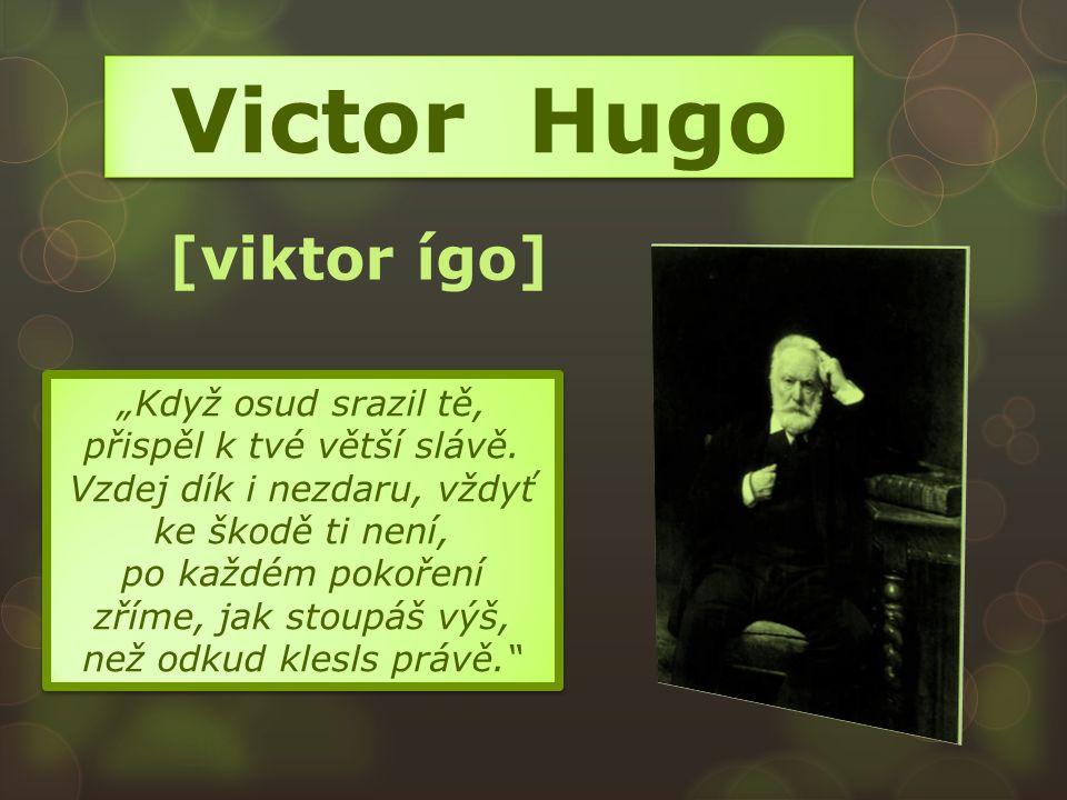 """Victor Hugo [viktor ígo] """"Když osud srazil tě, přispěl k tvé větší slávě. Vzdej dík i nezdaru, vždyť ke škodě ti není, po každém pokoření zříme, jak s"""
