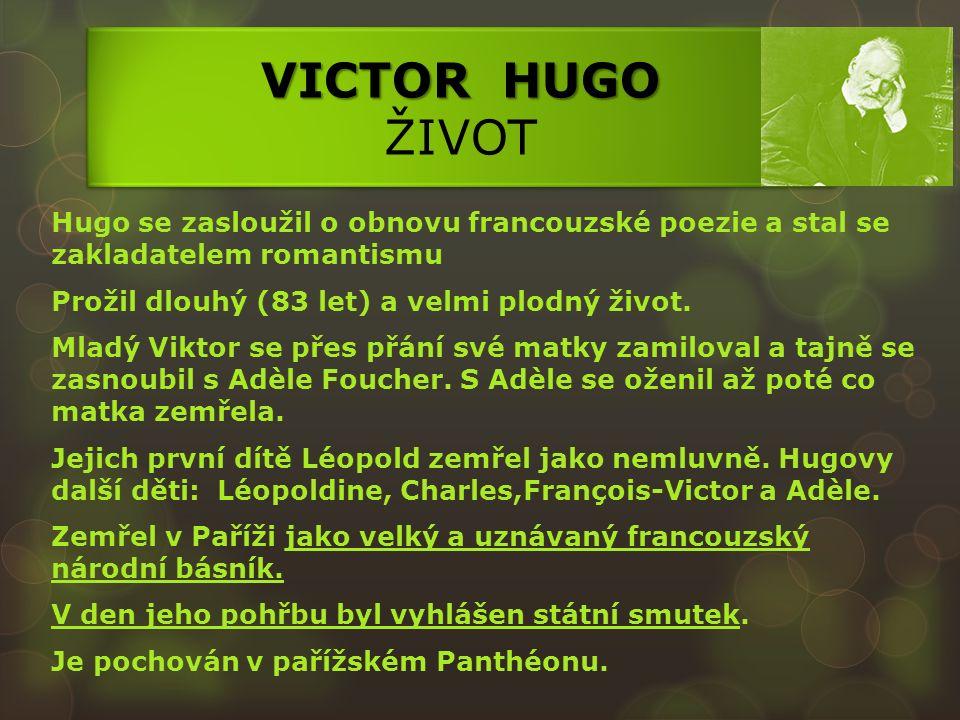 VICTOR HUGO VICTOR HUGO ŽIVOT Hugo se zasloužil o obnovu francouzské poezie a stal se zakladatelem romantismu Prožil dlouhý (83 let) a velmi plodný život.
