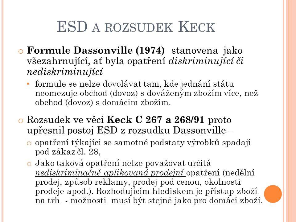 ESD A ROZSUDEK K ECK o Formule Dassonville (1974) stanovena jako všezahrnující, ať byla opatření diskriminující či nediskriminující formule se nelze dovolávat tam, kde jednání státu neomezuje obchod (dovoz) s dováženým zbožím více, než obchod (dovoz) s domácím zbožím.